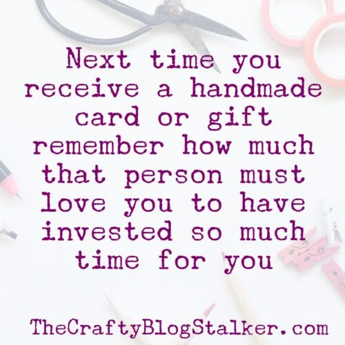 next time you receive a handmade card or gift remember how much that person must love you to have invested so much time for you